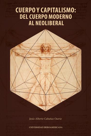 Cuerpo y capitalismo: del cuerpo moderno al neoliberal (un ensayo sobre el cuerpo como el lugar de apropiación capitalista).