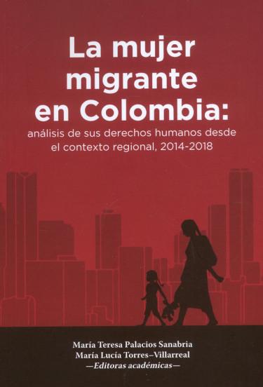 La Mujer Migrante En Colombia: analisis de sus derechos humanos desde el contexto regional, 2014-2018
