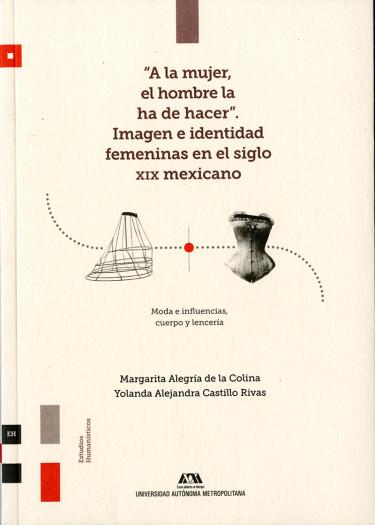 """""""A la mujer, el hombre la ha de hacer"""". Imagen e identidad femeninas en el siglo XIX mexicano"""