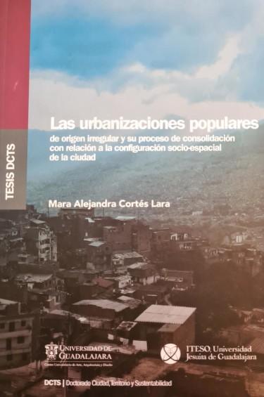 Las urbanizaciones populares de origen irregular y su proceso de consolidación con relación a la configuración socio-espacial de la ciudad