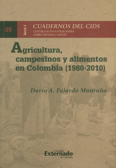 Agricultura, campesinos y alimentos en Colombia (1980-2010). Seríe I Cuadernos del CIDS