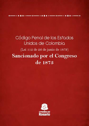 Código Penal de los Estados Unidos de Colombia (Ley 112 de 26 de junio de 1873).