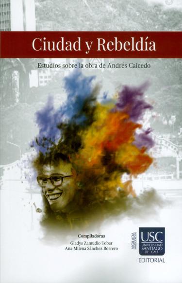 Ciudad y rebeldía. Estudios sobre la obra de Andrés Caicedo