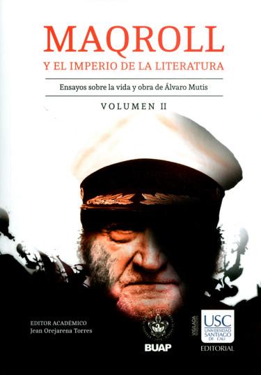 Maqroll y el imperio de la literatura. Ensayos sobre la vida y obra de Álvaro Mutis. Volumen II