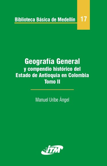 Geografía general y compendio histórico del estado de Antioquia en Colombia. Tomo 17-II