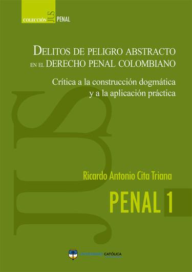 Delitos de peligro abstracto en el derecho penal colombiano. Crítica a la construcción dogmática y a la aplicación práctica