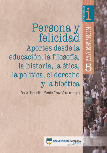 Persona y felicidad: aportes desde la educación, la filosofía, la historia, la ética, la política, el derecho y la bioética