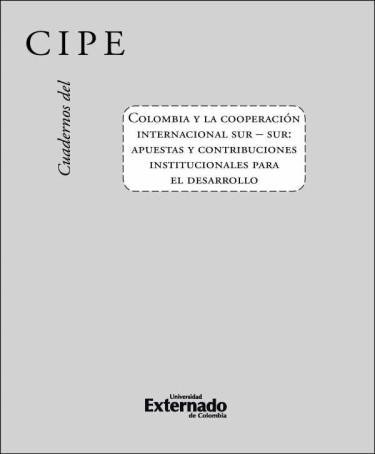 Cuadernos del Cipe N. 46 Colombia y La Cooperación Internacional Sur – Sur: Apuestas y Contribuciones Institucionales Para El Desarrollo