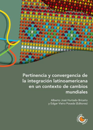 Pertinencia y Convergencia de la Integración Latinoamericana en un Contexto de Cambios Mundiales
