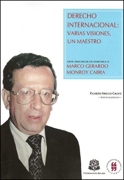 Derecho Internacional: varias visiones, un maestro. Liber amicorum en homenaje a Marco Gerardo Monroy Cabra