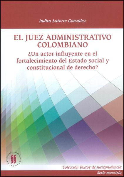 El juez administrativo colombiano. ¿Un actor influyente en el fortalecimiento del Estado social y constitucional de derecho?