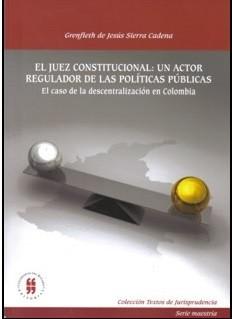 El juez constitucional: un actor regulador de las políticas públicas. El caso de la descentralización en Colombia
