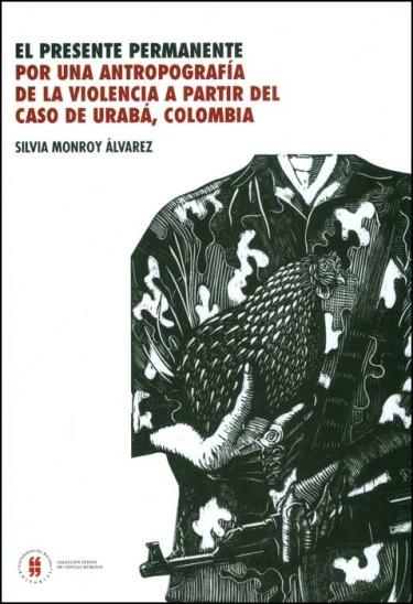El presente permanente. Por una antropografía de la violencia a partir del caso de Urabá, Colombia