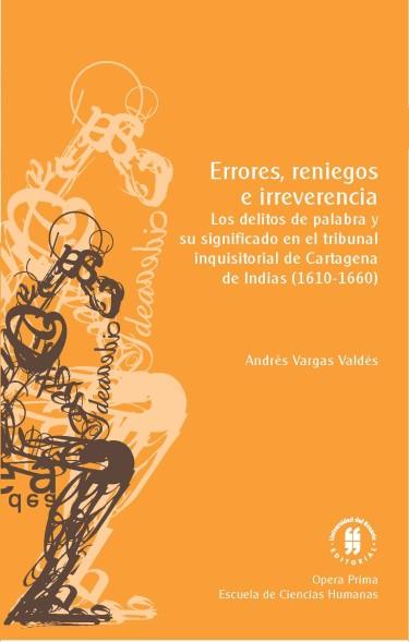 Errores, reniegos e irreverencia. Los delitos de palabra y su significado en el tribunal inquisitorial de Cartagena de Indias, (1610-1660)