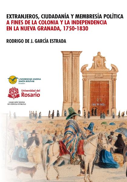 Extranjeros, ciudadanía y membresía política a finales de la Colonia y la indepencia en la Nueva Granada, 1750-1830