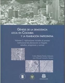 Génesis de la democracia local en Colombia y la planeación participativa. Vol 2. Aplicaciones iniciales al proceso institucional de planeación en Bogotá: estudios, programas y normas