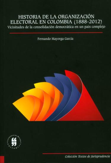 Historia de la organización electoral en Colombia (1888-2012): vicisitudes de la consolidación democrática en un país complejo