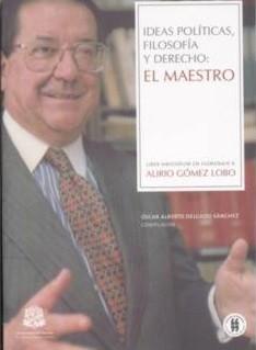 Ideas políticas, Filosofía y Derecho: El Maestro. Liber Amicorum en Homenaje a Alirio Gómez Lobo