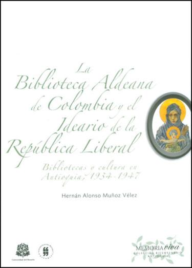 La biblioteca aldeana de Colombia y el ideario de la República liberal. Bibliotecas y cultura en Antioquia, (1934 - 1947)