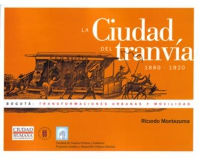 La ciudad del tranvía. 1880 1920. Bogotá: transformaciones urbanas y movilidad