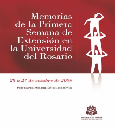 Memorias de la Primera Semana de Extensión en la Universidad del Rosario. 23 a 27 de octubre de 2006