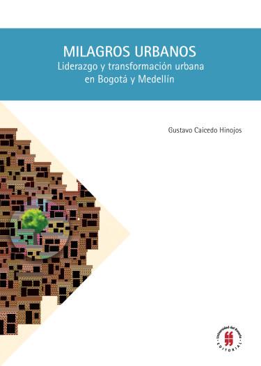 Milagros urbanos. Liderazgo y transformación urbana en Bogotá y Medellín