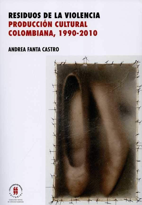 Residuos de la violencia. Producción cultural colombiana, (1990-2010)