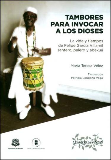 Tambores para invocar a los dioses: la vida y tiempos de Felipe García Villamil Santero, Palero y Abakuá
