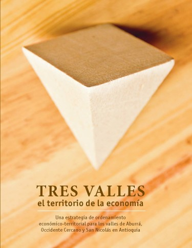 Tres Valles: el territorio de la economía. Una estrategia de ordenamiento económico-territorial para los valles de Aburrá, Occidente Cercano y San Nicolás en Antioquia