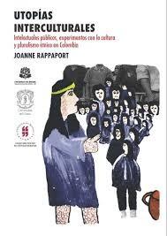 Utopías interculturales. Intelectuales públicos, experimentos con la cultura y pluralismo étnico en Colombia