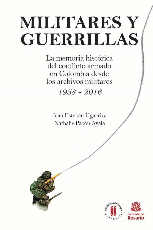 Militares y Guerrillas. La memoria histórica del conflicto armado en Colombia desde los archivos militares (1958 - 2016)