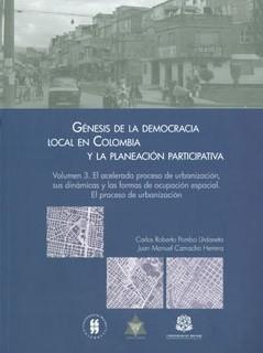 Génesis de la democracia local en Colombia y la planeación participativa. Vol 3. El acelerado proceso de urbanización, sus dinámicas y las formas de ocupación espacial. El proceso de urbanización