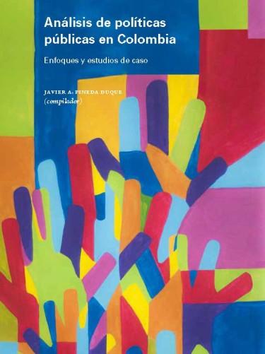 Análisis de políticas públicas en Colombia. Enfoques y estudios de caso