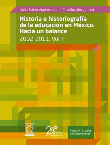 Historia e Historiografía de la educación en México. Hacia un balance: 2002-2011 Vol. I