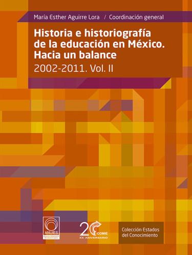 Historia e Historiografía de la educación en México. Hacia un balance: 2002-2011 Vol. II