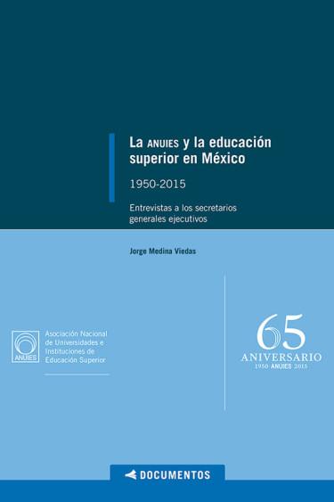 La ANUIES y la educación superior en México: 1950-2015. Entrevistas a los secretarios generales ejecutivos