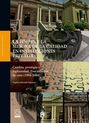 La FIMPES y la mejora de la calidad en instituciones privadas. Cambio, prestigio y legitimidad. Tres estudios de caso (1994-2004)