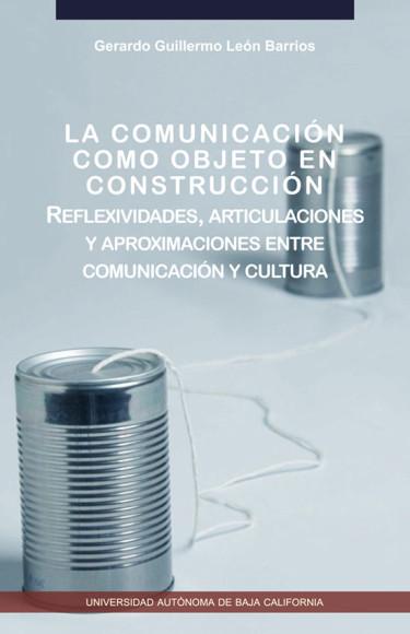 La comunicación como objeto en construcción. Reflexividades, articulaciones y aproximaciones entre comunicación y cultura