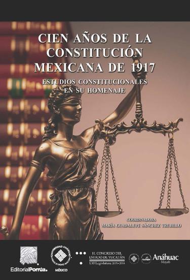 Cien años de la Constitución mexicana de 1917. Estudios constitucionales en su homenaje