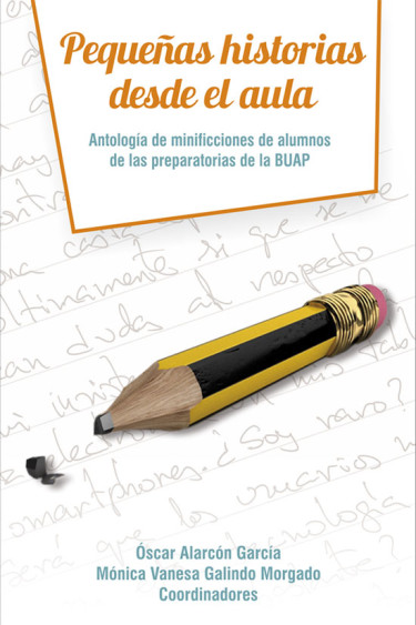 Pequeñas historias desde el aula. Antología de minificciones de alumnos de las preparatorias de la BUAP