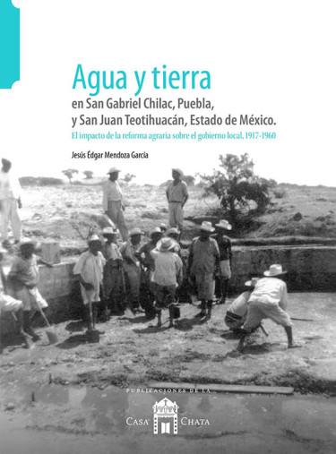 Agua y tierra en San Gabriel Chilac Teotihuacán, Estado de México. El impacto de la reforma agraría sobre el gobierno local, 1917-1960