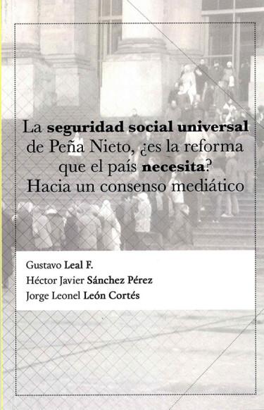 La seguridad social universal de Peña Nieto, ¿es la reforma que el país necesita? Hacia un consenso mediático