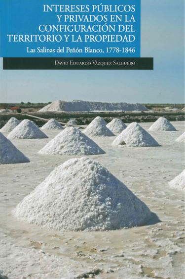 Intereses públicos y privados en la configuración del terriotorio y la propiedad. Las Salinas del Peñón Blanco, 1778-1846