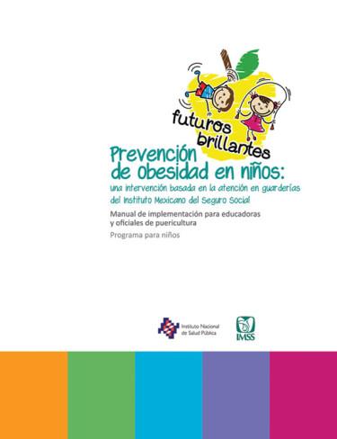 Prevención de obesidad en niños: una intervención basada en la atención en guarderías del Instituto Mexicano del Seguro Social. Manual de implementación para educadoras y oficiales de puericultura: programa para niños