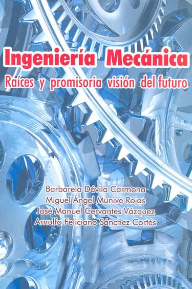 Ingeniería mecánica raíces y promisoria visión del futuro
