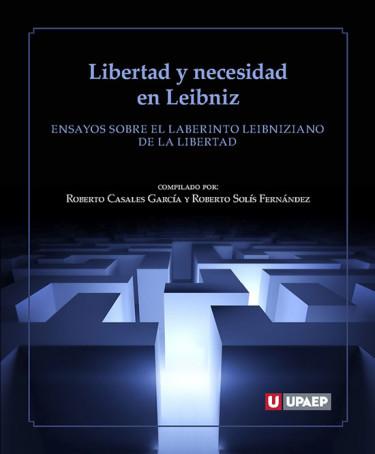 Libertad y necesidad en Leibniz. Ensayo sobre el laberinto leibniziano de la libertad
