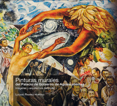 Pinturas murales del Palacio de Gobierno de Aguascalientes. Imágenes y arquitectura del poder