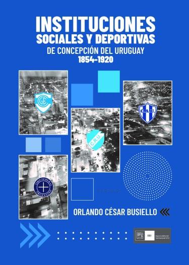 INSTITUCIONES SOCIALES Y DEPORTIVAS DE CONCEPCIÓN DEL URUGUAY 1854-1920