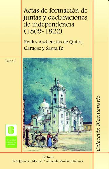 Actas de formación de juntas y declaraciones de independencia (1809-1822). Reales Audiencias de Quito, Caracas y Santa Fé. Tomo I