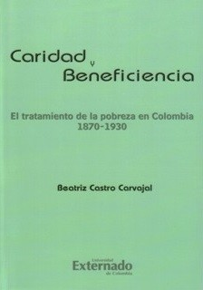 Caridad y Beneficencia. El tratamiento de la pobreza en Colombia. 1870-1930